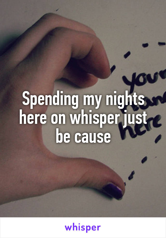 Spending my nights here on whisper just be cause