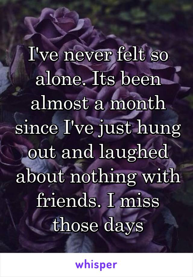 I've never felt so alone. Its been almost a month since I've just hung out and laughed about nothing with friends. I miss those days