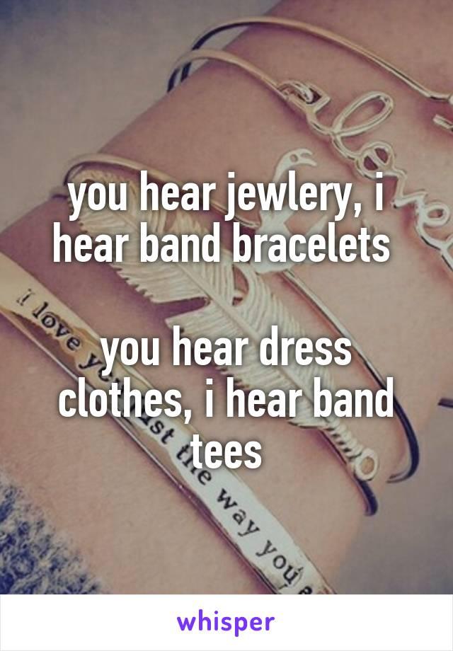 you hear jewlery, i hear band bracelets   you hear dress clothes, i hear band tees