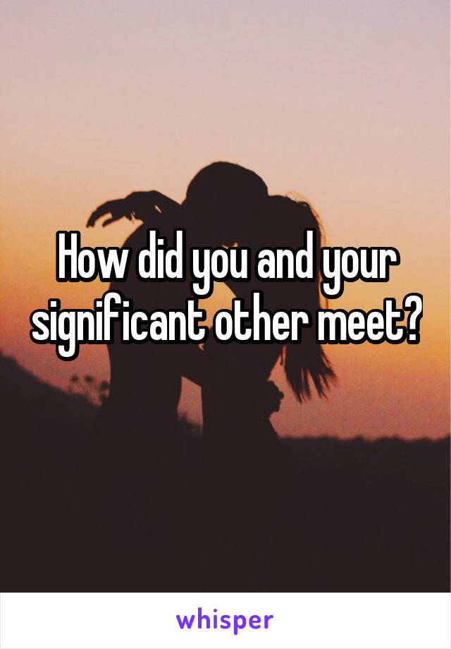How did you and your significant other meet?