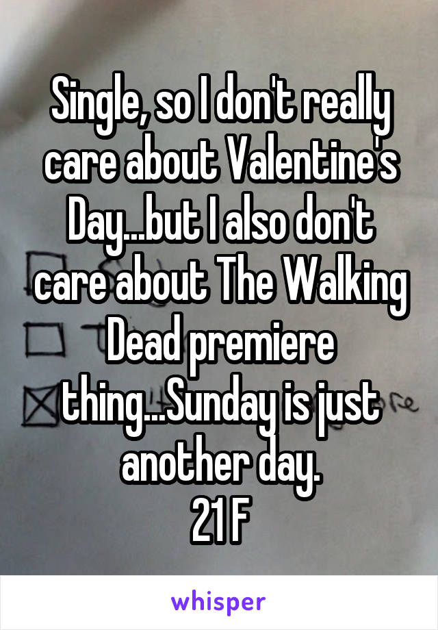 Single, so I don't really care about Valentine's Day...but I also don't care about The Walking Dead premiere thing...Sunday is just another day. 21 F
