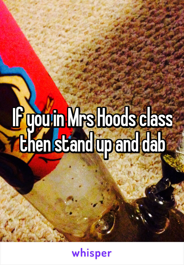 If you in Mrs Hoods class then stand up and dab