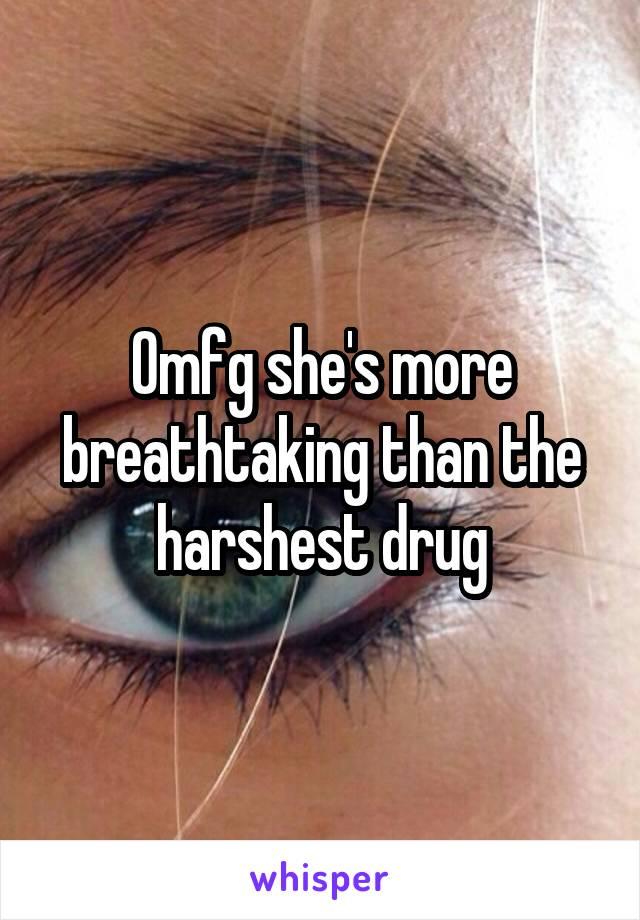Omfg she's more breathtaking than the harshest drug