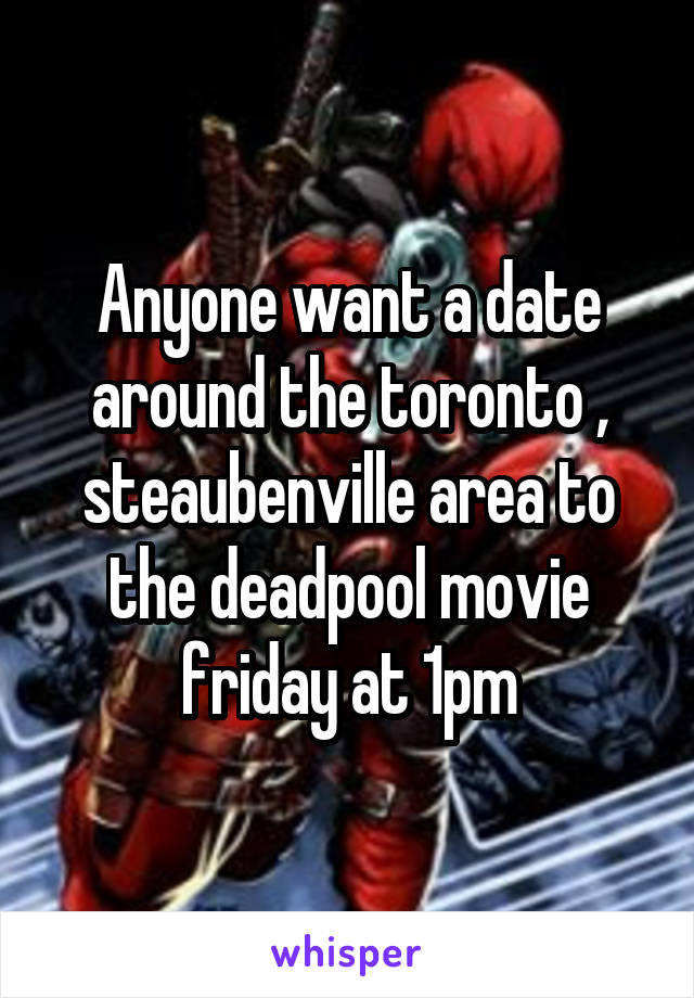 Anyone want a date around the toronto , steaubenville area to the deadpool movie friday at 1pm