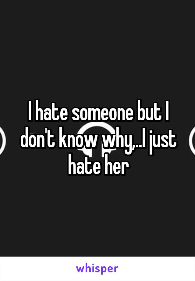 I hate someone but I don't know why,..I just hate her