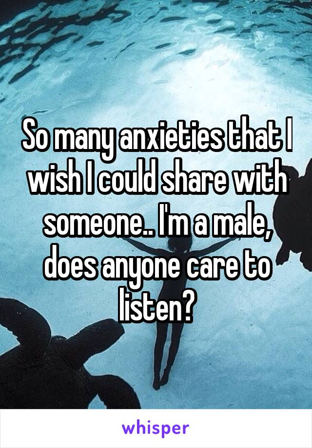So many anxieties that I wish I could share with someone.. I'm a male, does anyone care to listen?