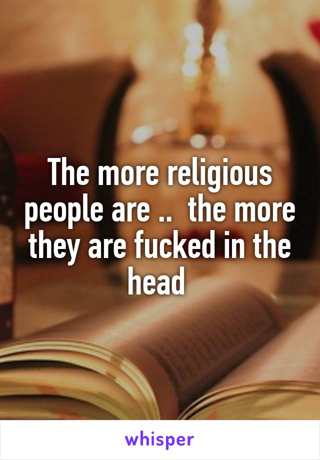 The more religious people are ..  the more they are fucked in the head
