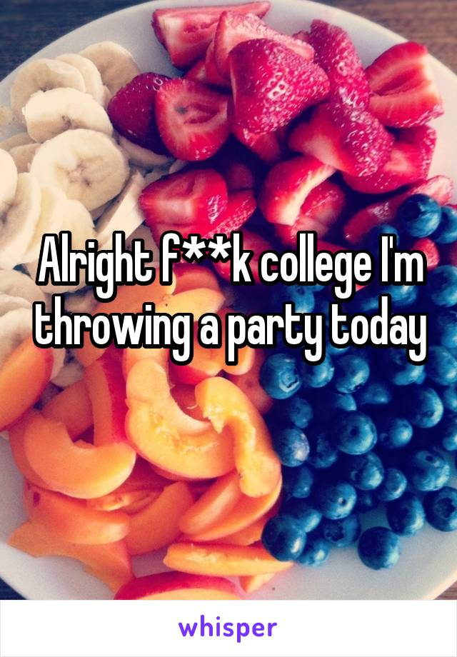 Alright f**k college I'm throwing a party today