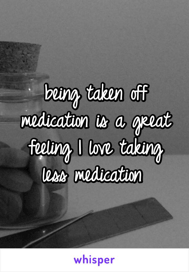 being taken off medication is a great feeling I love taking less medication