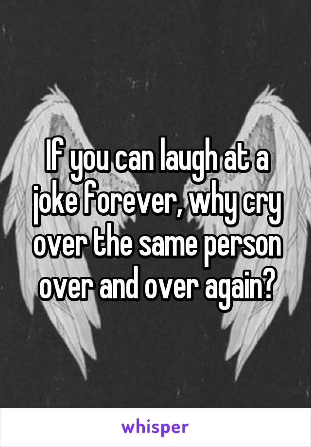 If you can laugh at a joke forever, why cry over the same person over and over again?
