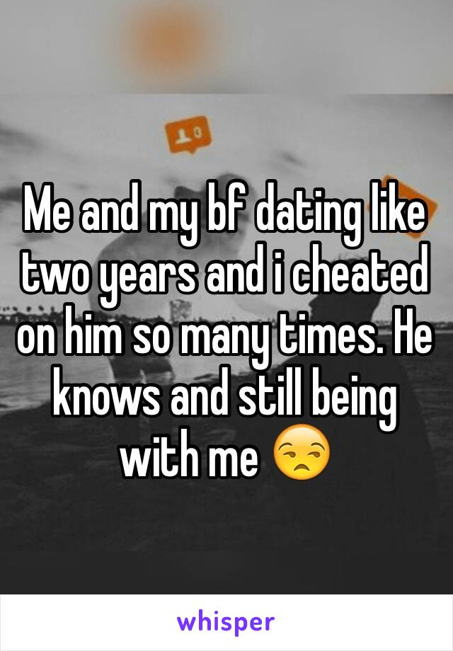 Me and my bf dating like two years and i cheated on him so many times. He knows and still being with me 😒
