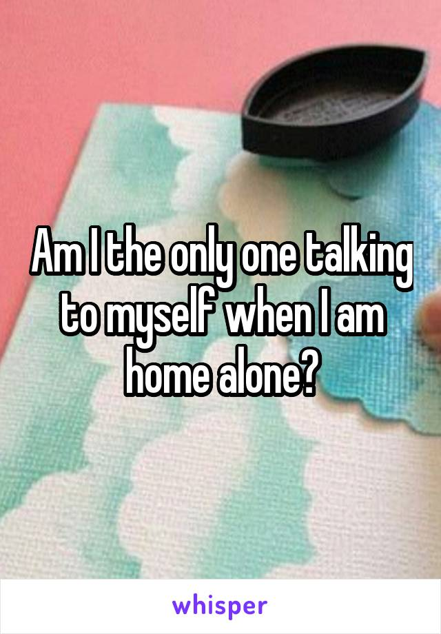 Am I the only one talking to myself when I am home alone?