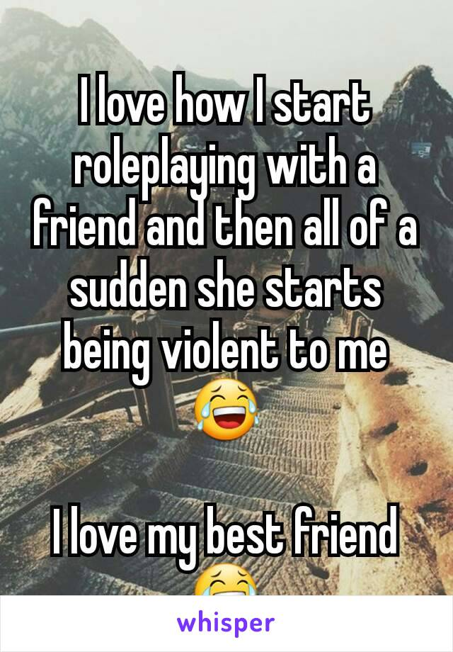 I love how I start roleplaying with a friend and then all of a sudden she starts being violent to me 😂  I love my best friend 😂