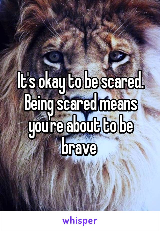 It's okay to be scared. Being scared means you're about to be brave