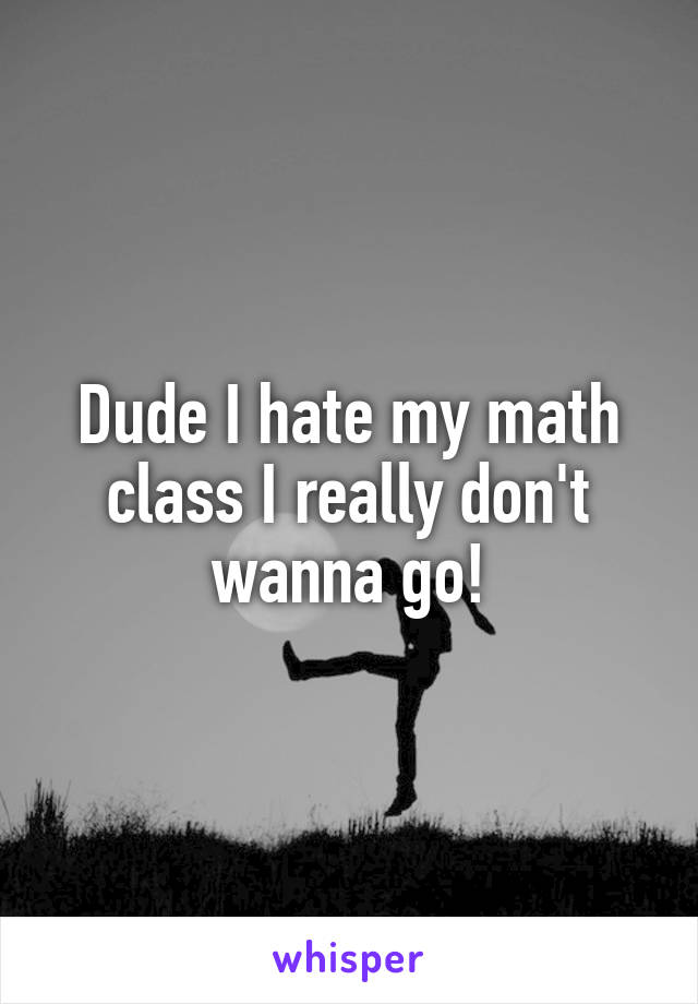 Dude I hate my math class I really don't wanna go!