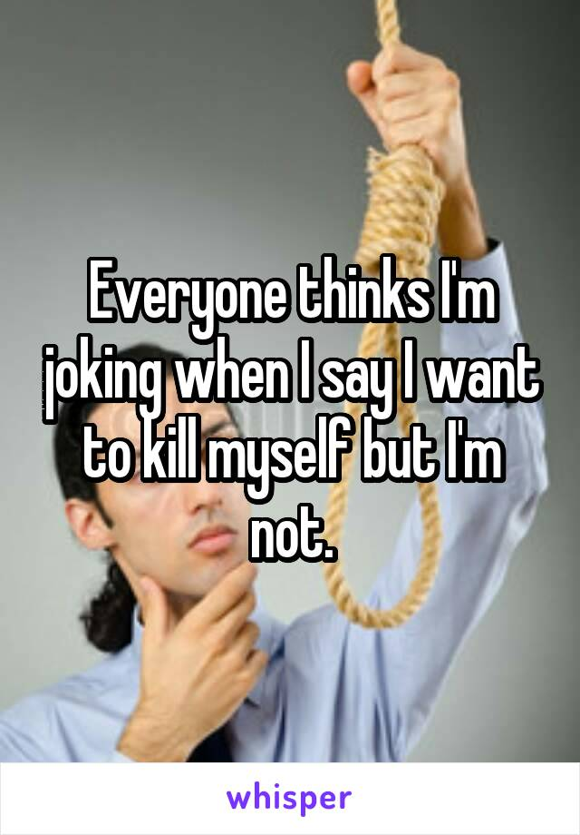 Everyone thinks I'm joking when I say I want to kill myself but I'm not.
