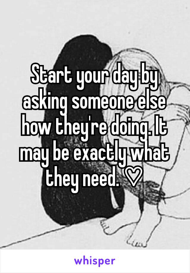 Start your day by asking someone else how they're doing. It may be exactly what they need. ♡