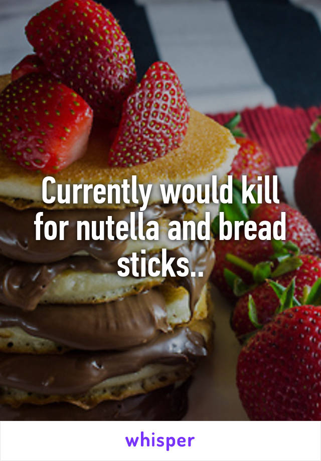 Currently would kill for nutella and bread sticks..