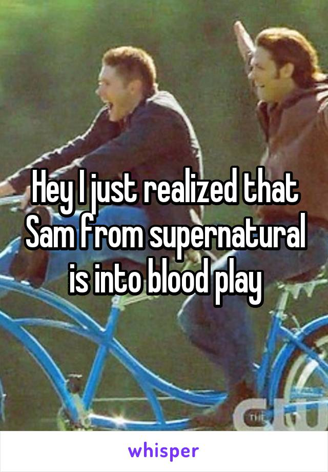 Hey I just realized that Sam from supernatural is into blood play