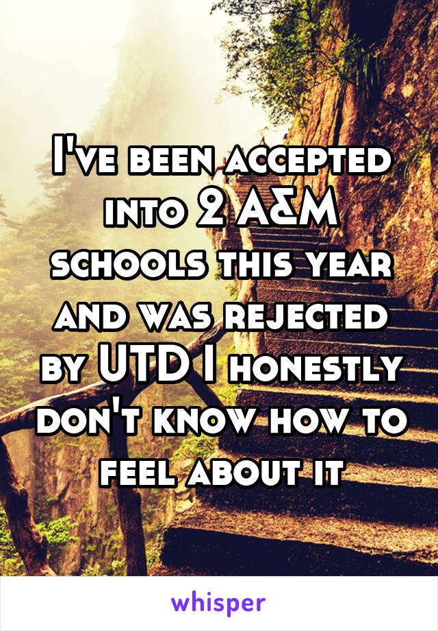 I've been accepted into 2 A&M schools this year and was rejected by UTD I honestly don't know how to feel about it