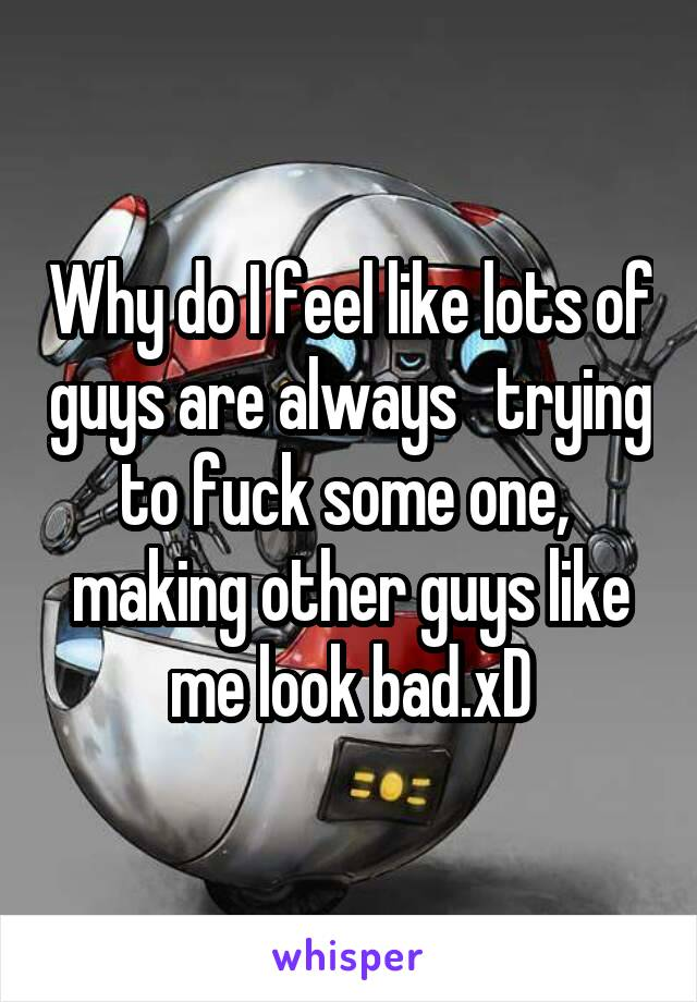 Why do I feel like lots of guys are always   trying to fuck some one,  making other guys like me look bad.xD