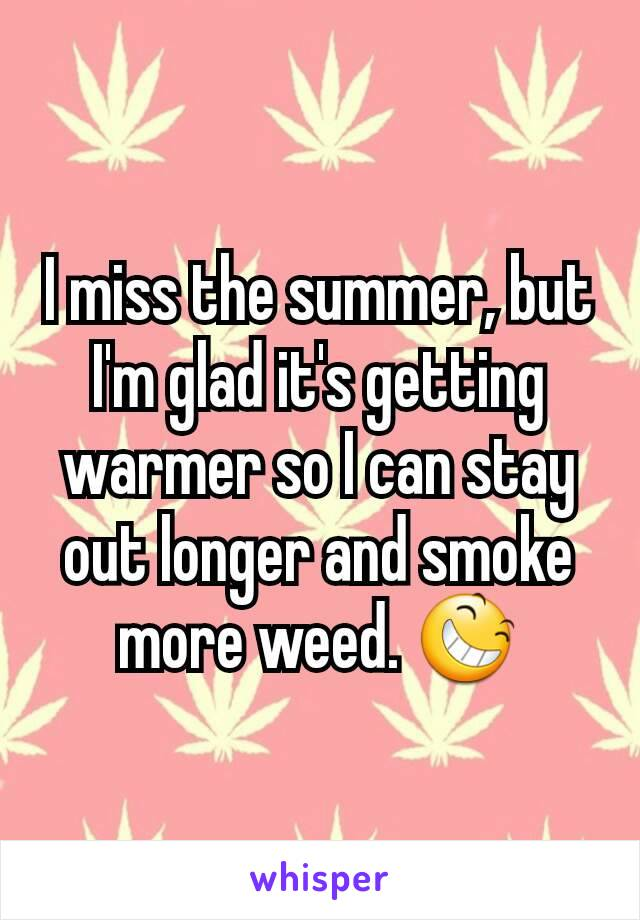 I miss the summer, but I'm glad it's getting warmer so I can stay out longer and smoke more weed. 😆