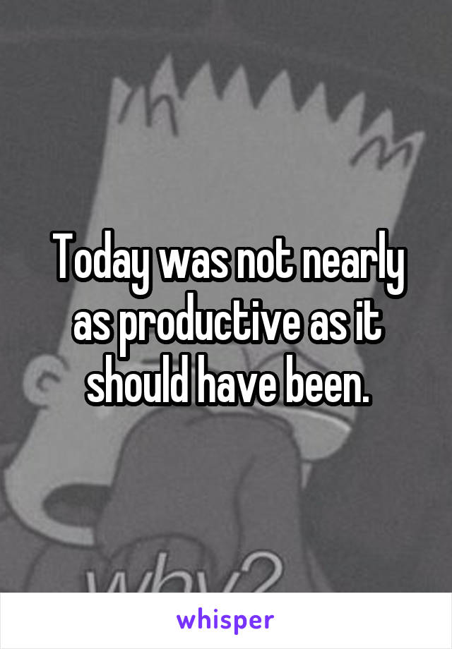 Today was not nearly as productive as it should have been.