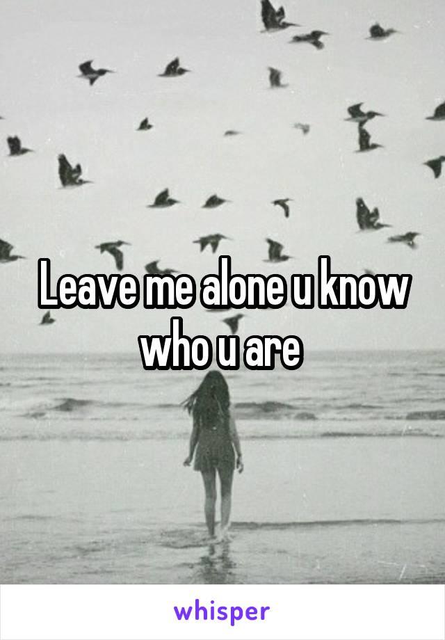 Leave me alone u know who u are