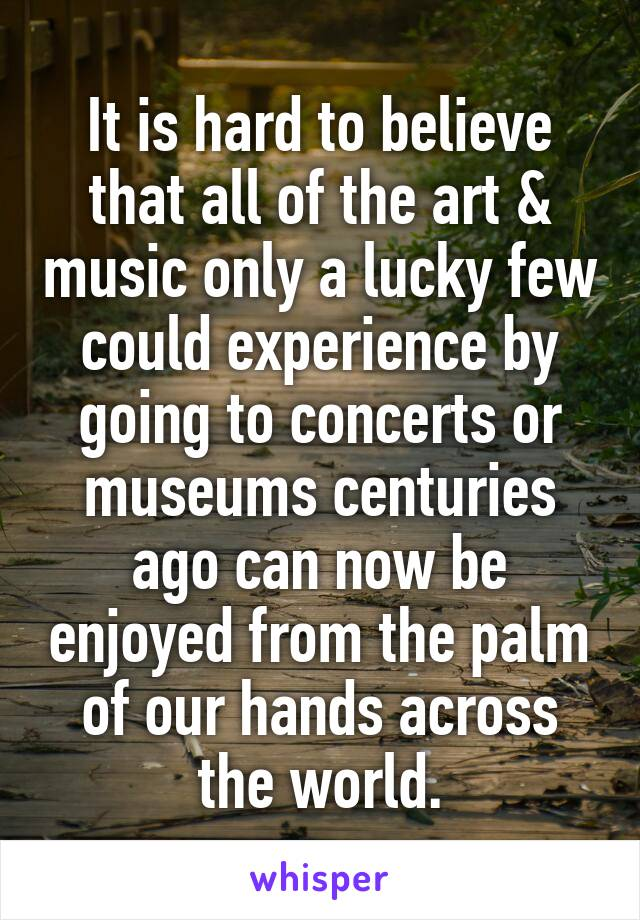 It is hard to believe that all of the art & music only a lucky few could experience by going to concerts or museums centuries ago can now be enjoyed from the palm of our hands across the world.