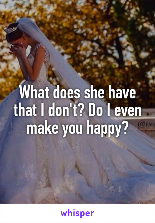 What does she have that I don't? Do I even make you happy?