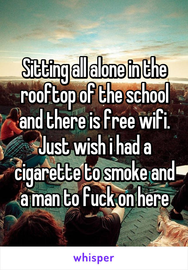 Sitting all alone in the rooftop of the school and there is free wifi. Just wish i had a cigarette to smoke and a man to fuck on here