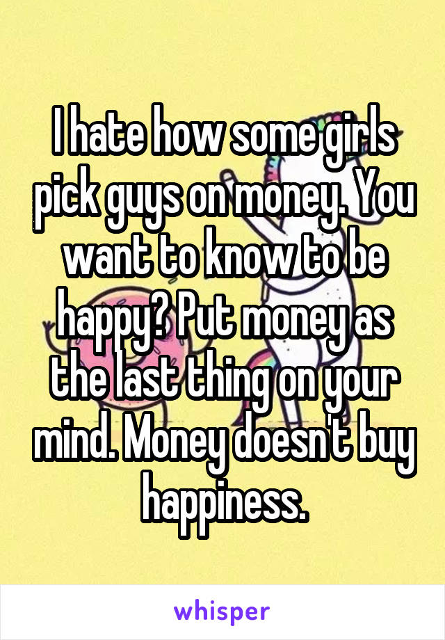 I hate how some girls pick guys on money. You want to know to be happy? Put money as the last thing on your mind. Money doesn't buy happiness.