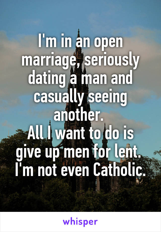 I'm in an open marriage, seriously dating a man and casually seeing another.  All I want to do is give up men for lent.  I'm not even Catholic.