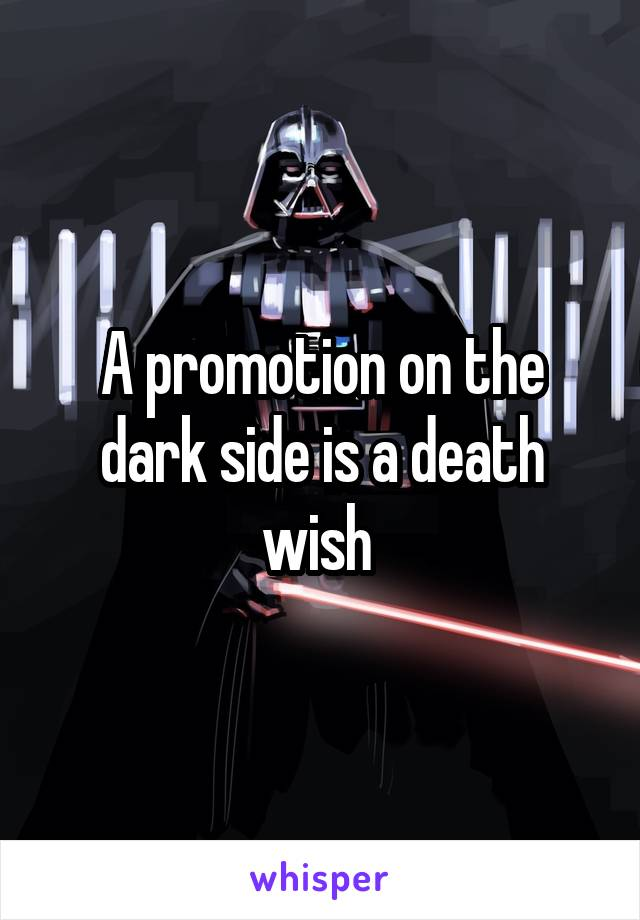 A promotion on the dark side is a death wish