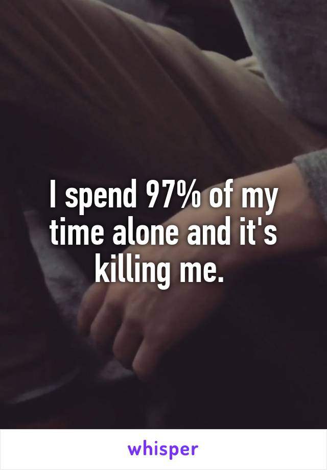 I spend 97% of my time alone and it's killing me.