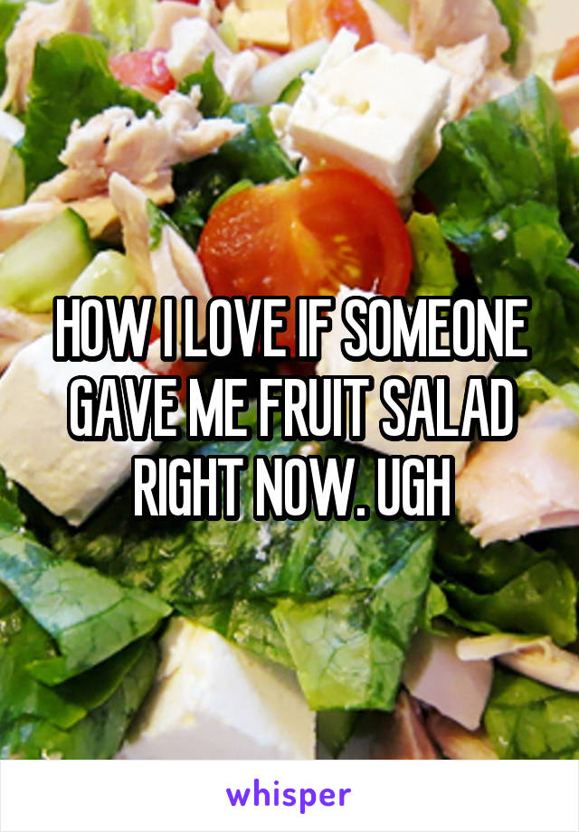 HOW I LOVE IF SOMEONE GAVE ME FRUIT SALAD RIGHT NOW. UGH
