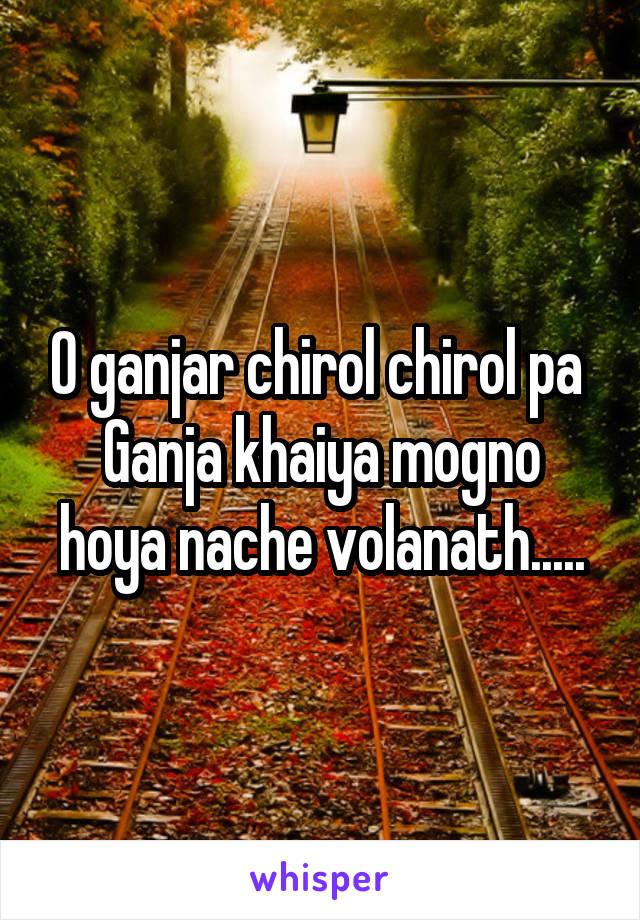 O ganjar chirol chirol pa  Ganja khaiya mogno hoya nache volanath.....