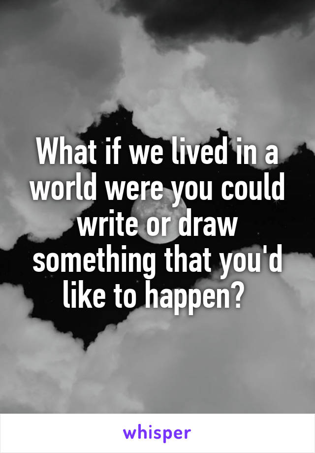 What if we lived in a world were you could write or draw something that you'd like to happen?