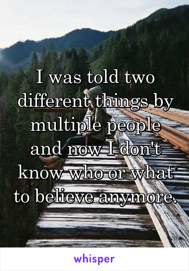 I was told two different things by multiple people and now I don't know who or what to believe anymore.