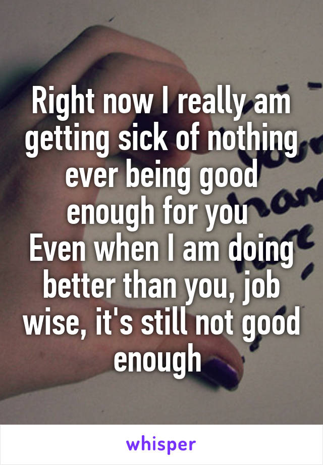 Right now I really am getting sick of nothing ever being good enough for you  Even when I am doing better than you, job wise, it's still not good enough
