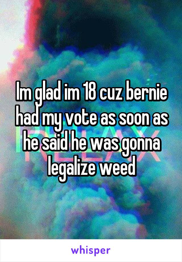 Im glad im 18 cuz bernie had my vote as soon as he said he was gonna legalize weed