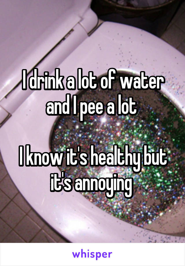 I drink a lot of water and I pee a lot   I know it's healthy but it's annoying