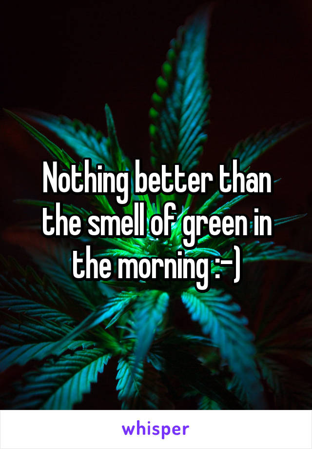 Nothing better than the smell of green in the morning :-)