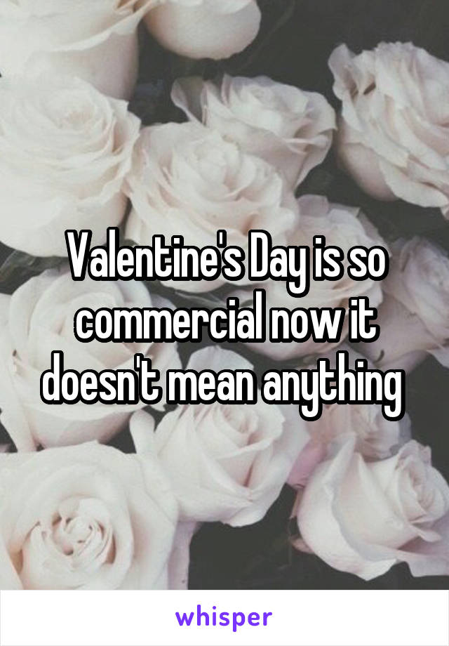 Valentine's Day is so commercial now it doesn't mean anything