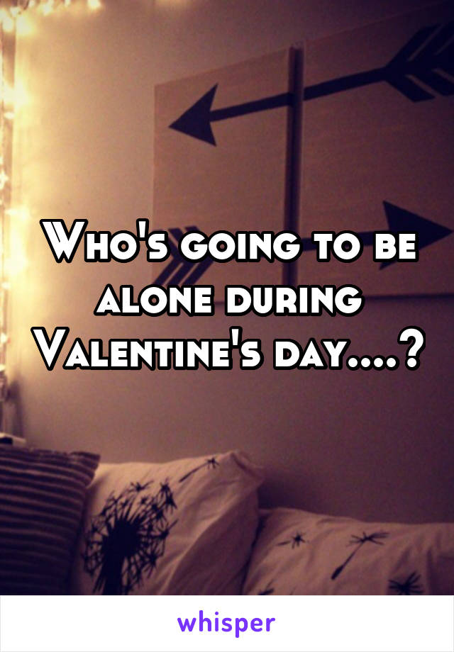 Who's going to be alone during Valentine's day....?
