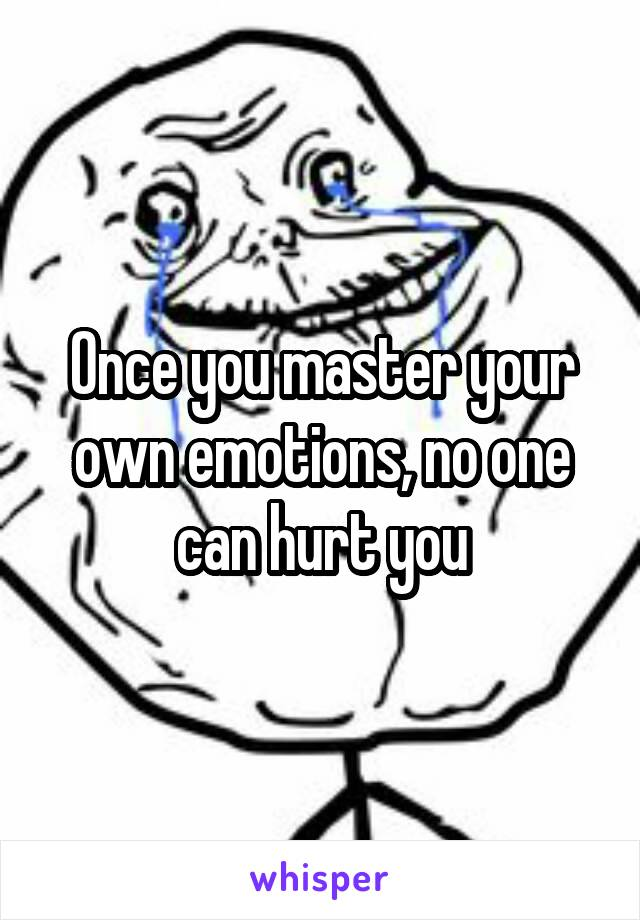 Once you master your own emotions, no one can hurt you
