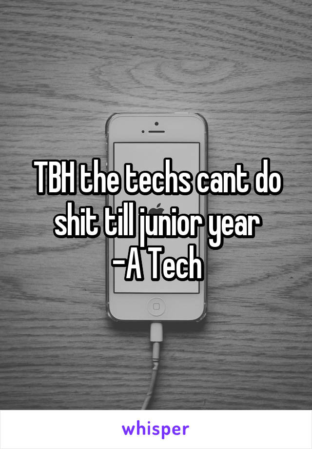 TBH the techs cant do shit till junior year -A Tech