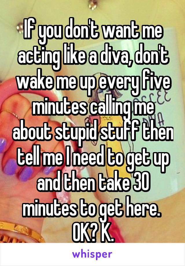If you don't want me acting like a diva, don't wake me up every five minutes calling me about stupid stuff then tell me I need to get up and then take 30 minutes to get here.  OK? K.