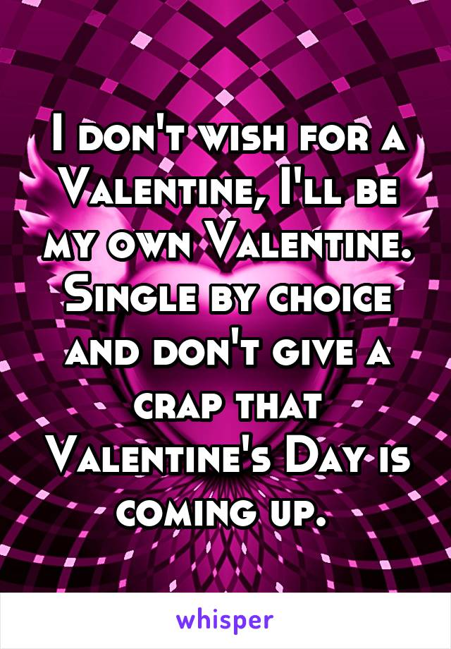I don't wish for a Valentine, I'll be my own Valentine. Single by choice and don't give a crap that Valentine's Day is coming up.