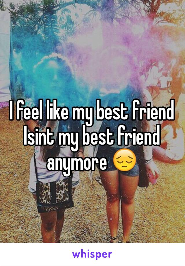 I feel like my best friend Isint my best friend anymore 😔